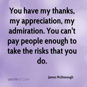 James McDonough - You have my thanks, my appreciation, my admiration. You can't pay people enough to take the risks that you do.