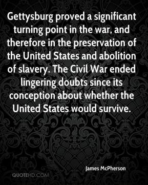 James McPherson - Gettysburg proved a significant turning point in the war, and therefore in the preservation of the United States and abolition of slavery. The Civil War ended lingering doubts since its conception about whether the United States would survive.