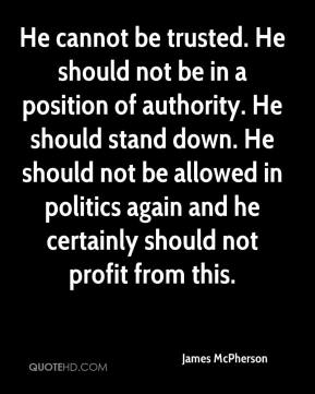 He cannot be trusted. He should not be in a position of authority. He should stand down. He should not be allowed in politics again and he certainly should not profit from this.