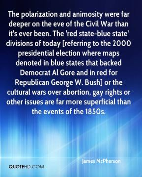 The polarization and animosity were far deeper on the eve of the Civil War than it's ever been. The 'red state-blue state' divisions of today [referring to the 2000 presidential election where maps denoted in blue states that backed Democrat Al Gore and in red for Republican George W. Bush] or the cultural wars over abortion, gay rights or other issues are far more superficial than the events of the 1850s.