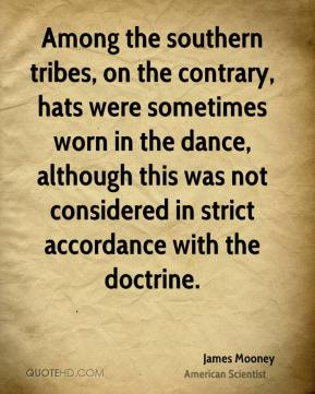 James Mooney - Among the southern tribes, on the contrary, hats were sometimes worn in the dance, although this was not considered in strict accordance with the doctrine.