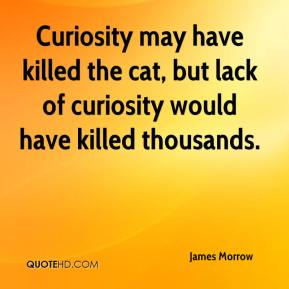 James Morrow - Curiosity may have killed the cat, but lack of curiosity would have killed thousands.