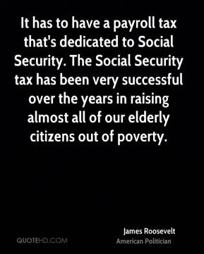 James Roosevelt - It has to have a payroll tax that's dedicated to Social Security. The Social Security tax has been very successful over the years in raising almost all of our elderly citizens out of poverty.