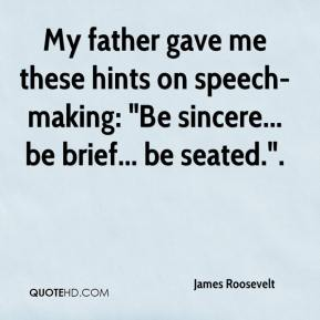 "James Roosevelt - My father gave me these hints on speech-making: ""Be sincere... be brief... be seated.""."