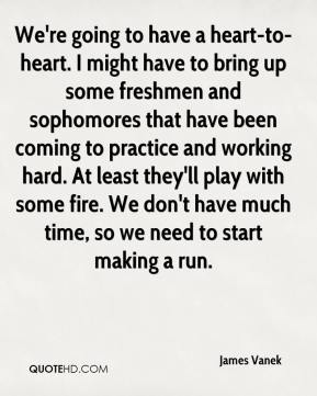 We're going to have a heart-to-heart. I might have to bring up some freshmen and sophomores that have been coming to practice and working hard. At least they'll play with some fire. We don't have much time, so we need to start making a run.