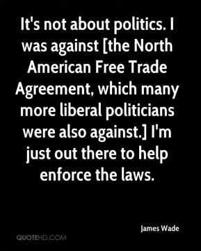 James Wade - It's not about politics. I was against [the North American Free Trade Agreement, which many more liberal politicians were also against.] I'm just out there to help enforce the laws.
