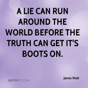 James Watt - A lie can run around the world before the truth can get it's boots on.