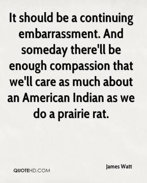 It should be a continuing embarrassment. And someday there'll be enough compassion that we'll care as much about an American Indian as we do a prairie rat.