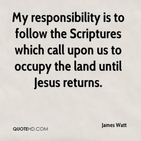 James Watt - My responsibility is to follow the Scriptures which call upon us to occupy the land until Jesus returns.