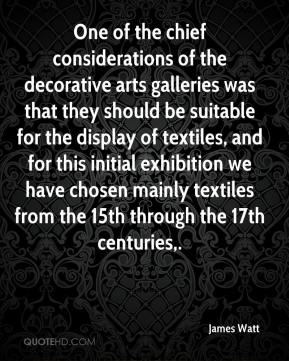 James Watt - One of the chief considerations of the decorative arts galleries was that they should be suitable for the display of textiles, and for this initial exhibition we have chosen mainly textiles from the 15th through the 17th centuries.