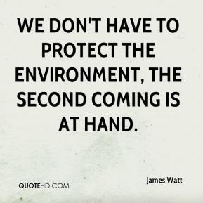 James Watt - We don't have to protect the environment, the Second Coming is at hand.