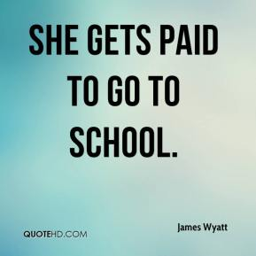 James Wyatt - she gets paid to go to school.