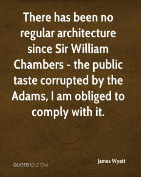 James Wyatt - There has been no regular architecture since Sir William Chambers - the public taste corrupted by the Adams, I am obliged to comply with it.