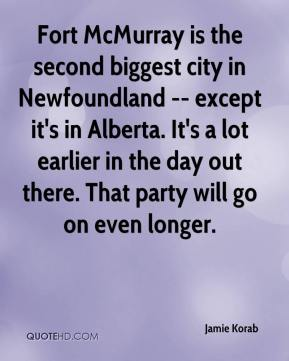 Jamie Korab - Fort McMurray is the second biggest city in Newfoundland -- except it's in Alberta. It's a lot earlier in the day out there. That party will go on even longer.