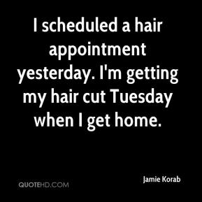 Jamie Korab - I scheduled a hair appointment yesterday. I'm getting my hair cut Tuesday when I get home.