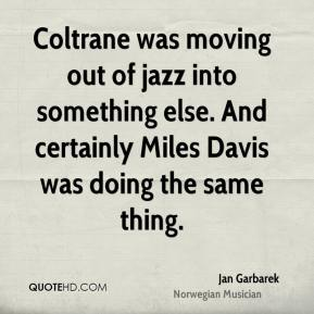Jan Garbarek - Coltrane was moving out of jazz into something else. And certainly Miles Davis was doing the same thing.