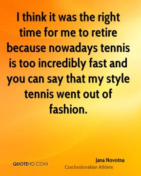 Jana Novotna - I think it was the right time for me to retire because nowadays tennis is too incredibly fast and you can say that my style tennis went out of fashion.