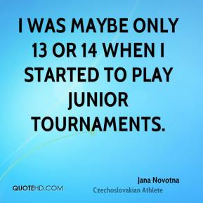 Jana Novotna - I was maybe only 13 or 14 when I started to play junior tournaments.