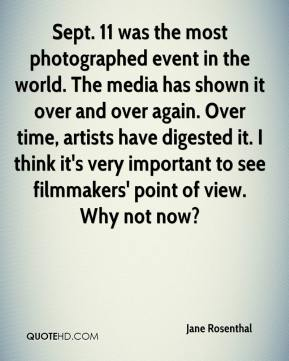 Jane Rosenthal  - Sept. 11 was the most photographed event in the world. The media has shown it over and over again. Over time, artists have digested it. I think it's very important to see filmmakers' point of view. Why not now?