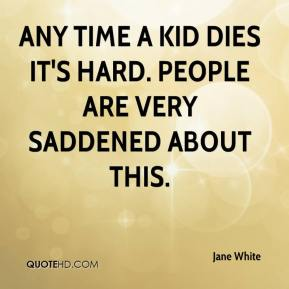 Jane White  - Any time a kid dies it's hard. People are very saddened about this.