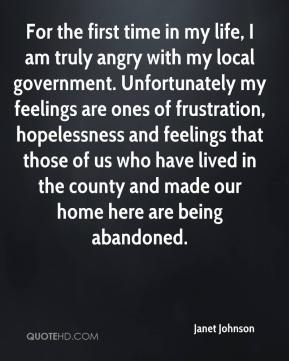 Janet Johnson  - For the first time in my life, I am truly angry with my local government. Unfortunately my feelings are ones of frustration, hopelessness and feelings that those of us who have lived in the county and made our home here are being abandoned.