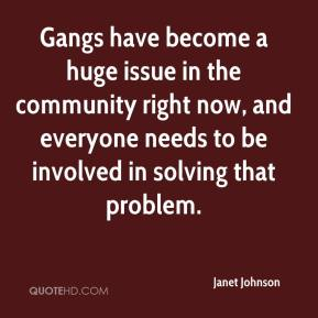 Janet Johnson  - Gangs have become a huge issue in the community right now, and everyone needs to be involved in solving that problem.