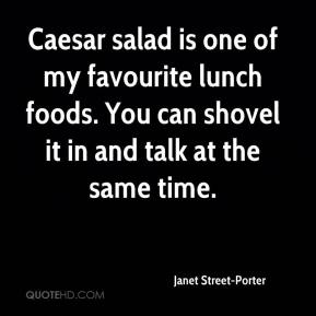 Janet Street-Porter - Caesar salad is one of my favourite lunch foods. You can shovel it in and talk at the same time.