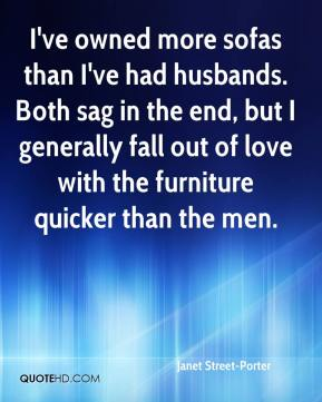 Janet Street-Porter - I've owned more sofas than I've had husbands. Both sag in the end, but I generally fall out of love with the furniture quicker than the men.