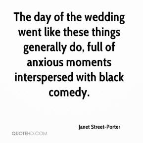 Janet Street-Porter - The day of the wedding went like these things generally do, full of anxious moments interspersed with black comedy.