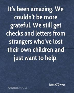 Janis O'Dwyer  - It's been amazing. We couldn't be more grateful. We still get checks and letters from strangers who've lost their own children and just want to help.