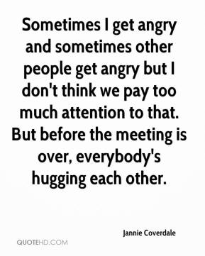 Jannie Coverdale  - Sometimes I get angry and sometimes other people get angry but I don't think we pay too much attention to that. But before the meeting is over, everybody's hugging each other.