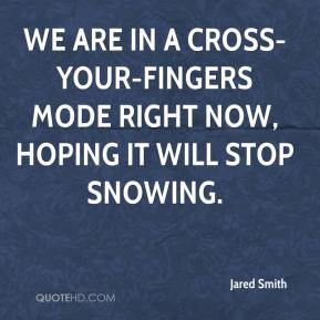 Jared Smith  - We are in a cross-your-fingers mode right now, hoping it will stop snowing.