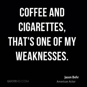 Jason Behr - Coffee and cigarettes, that's one of my weaknesses.