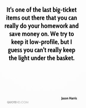 It's one of the last big-ticket items out there that you can really do your homework and save money on. We try to keep it low-profile, but I guess you can't really keep the light under the basket.