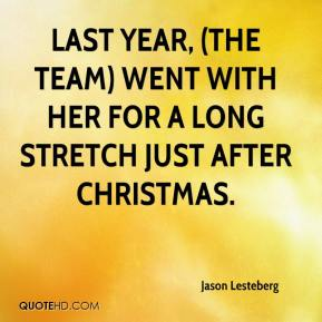 Jason Lesteberg  - Last year, (the team) went with her for a long stretch just after Christmas.