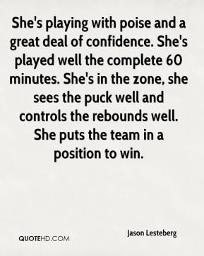 She's playing with poise and a great deal of confidence. She's played well the complete 60 minutes. She's in the zone, she sees the puck well and controls the rebounds well. She puts the team in a position to win.
