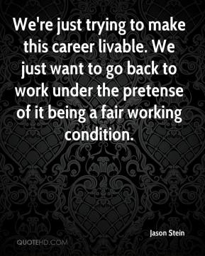 Jason Stein  - We're just trying to make this career livable. We just want to go back to work under the pretense of it being a fair working condition.