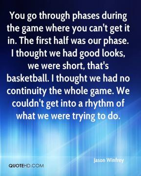 Jason Winfrey  - You go through phases during the game where you can't get it in. The first half was our phase. I thought we had good looks, we were short, that's basketball. I thought we had no continuity the whole game. We couldn't get into a rhythm of what we were trying to do.