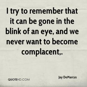 I try to remember that it can be gone in the blink of an eye, and we never want to become complacent.