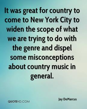Jay DeMarcus  - It was great for country to come to New York City to widen the scope of what we are trying to do with the genre and dispel some misconceptions about country music in general.
