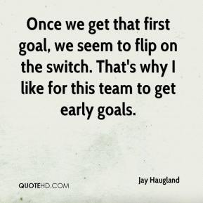 Jay Haugland  - Once we get that first goal, we seem to flip on the switch. That's why I like for this team to get early goals.