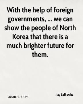 Jay Lefkowitz  - With the help of foreign governments, ... we can show the people of North Korea that there is a much brighter future for them.