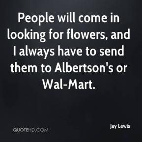 Jay Lewis  - People will come in looking for flowers, and I always have to send them to Albertson's or Wal-Mart.