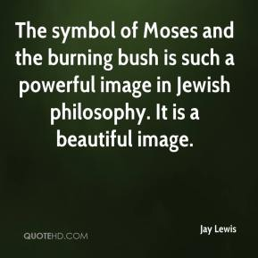 Jay Lewis  - The symbol of Moses and the burning bush is such a powerful image in Jewish philosophy. It is a beautiful image.