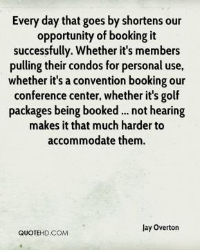 Jay Overton  - Every day that goes by shortens our opportunity of booking it successfully. Whether it's members pulling their condos for personal use, whether it's a convention booking our conference center, whether it's golf packages being booked ... not hearing makes it that much harder to accommodate them.