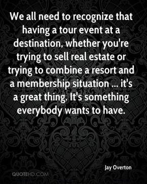 Jay Overton  - We all need to recognize that having a tour event at a destination, whether you're trying to sell real estate or trying to combine a resort and a membership situation ... it's a great thing. It's something everybody wants to have.