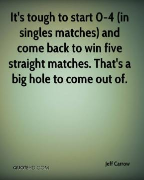 Jeff Carrow  - It's tough to start 0-4 (in singles matches) and come back to win five straight matches. That's a big hole to come out of.