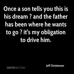 Jeff Christensen  - Once a son tells you this is his dream ? and the father has been where he wants to go ? it's my obligation to drive him.
