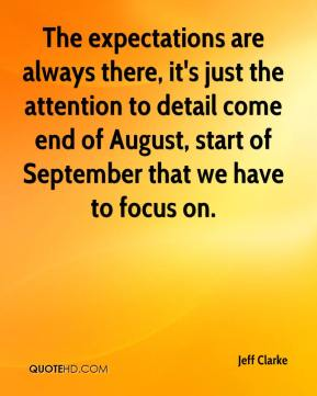 Jeff Clarke  - The expectations are always there, it's just the attention to detail come end of August, start of September that we have to focus on.