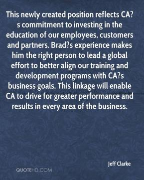Jeff Clarke  - This newly created position reflects CA?s commitment to investing in the education of our employees, customers and partners. Brad?s experience makes him the right person to lead a global effort to better align our training and development programs with CA?s business goals. This linkage will enable CA to drive for greater performance and results in every area of the business.